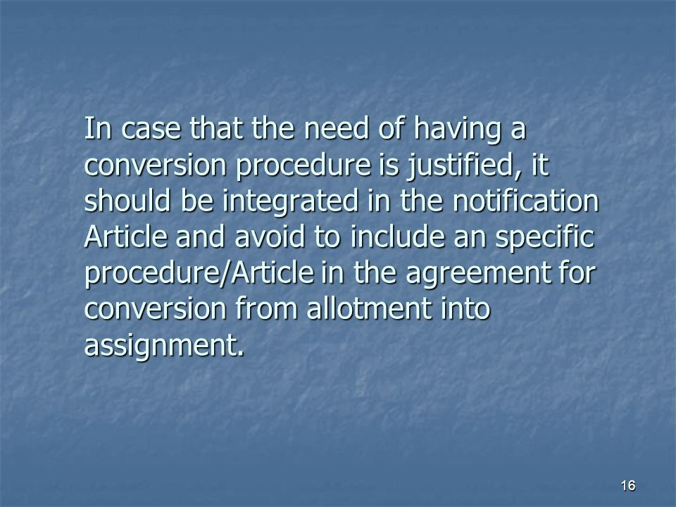 16 In case that the need of having a conversion procedure is justified, it should be integrated in the notification Article and avoid to include an specific procedure/Article in the agreement for conversion from allotment into assignment.