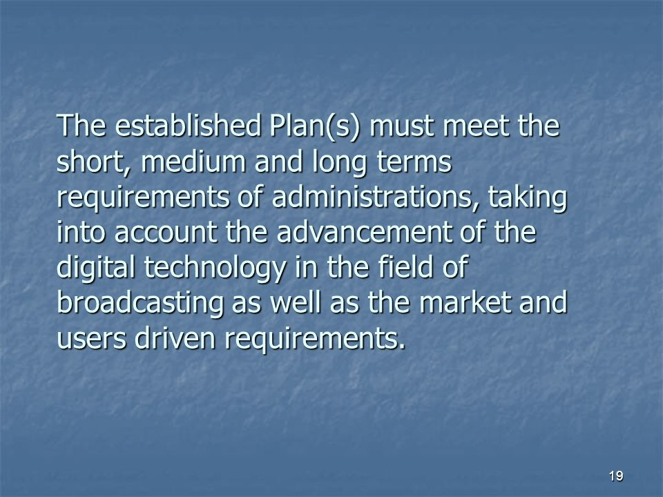 19 The established Plan(s) must meet the short, medium and long terms requirements of administrations, taking into account the advancement of the digital technology in the field of broadcasting as well as the market and users driven requirements.