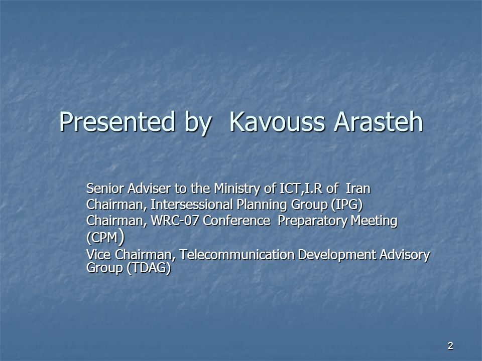 2 Presented by Kavouss Arasteh Senior Adviser to the Ministry of ICT,I.R of Iran Chairman, Intersessional Planning Group (IPG) Chairman, WRC-07 Conference Preparatory Meeting (CPM ) Vice Chairman, Telecommunication Development Advisory Group (TDAG)