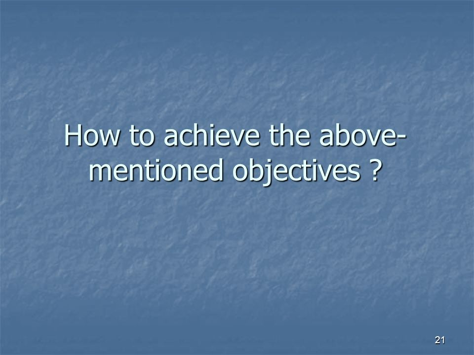 21 How to achieve the above- mentioned objectives