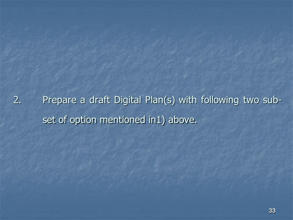 33 2.Prepare a draft Digital Plan(s) with following two sub- set of option mentioned in1) above.
