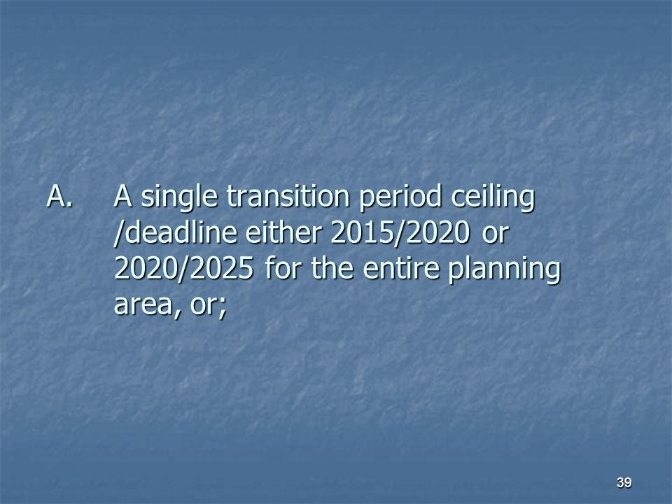 39 A.A single transition period ceiling /deadline either 2015/2020 or 2020/2025 for the entire planning area, or;