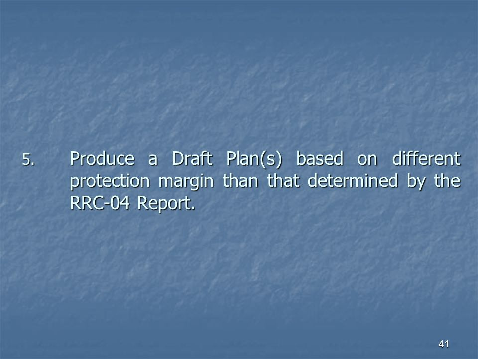 41 5. Produce a Draft Plan(s) based on different protection margin than that determined by the RRC-04 Report.