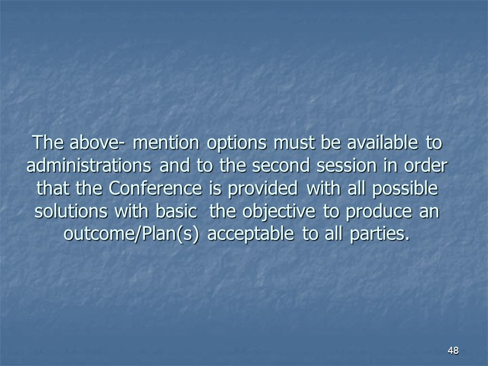48 The above- mention options must be available to administrations and to the second session in order that the Conference is provided with all possible solutions with basic the objective to produce an outcome/Plan(s) acceptable to all parties.