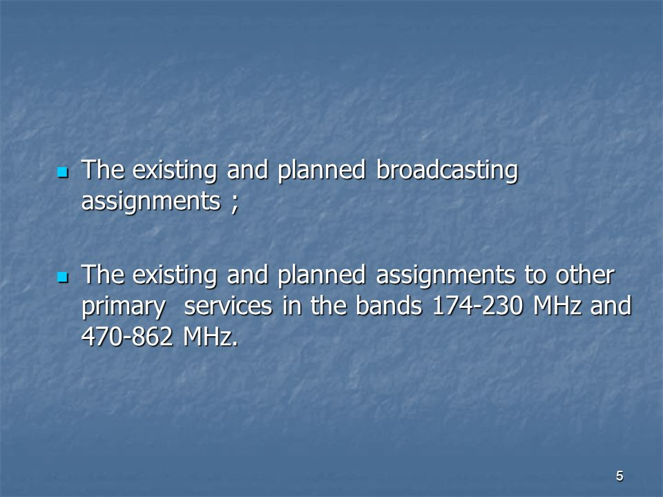 5 The existing and planned broadcasting assignments ; The existing and planned broadcasting assignments ; The existing and planned assignments to other primary services in the bands MHz and MHz.