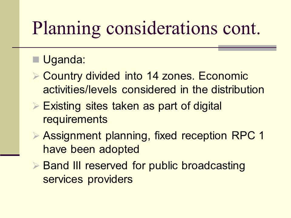 Planning considerations cont. Uganda: Country divided into 14 zones. Economic activities/levels considered in the distribution Existing sites taken as