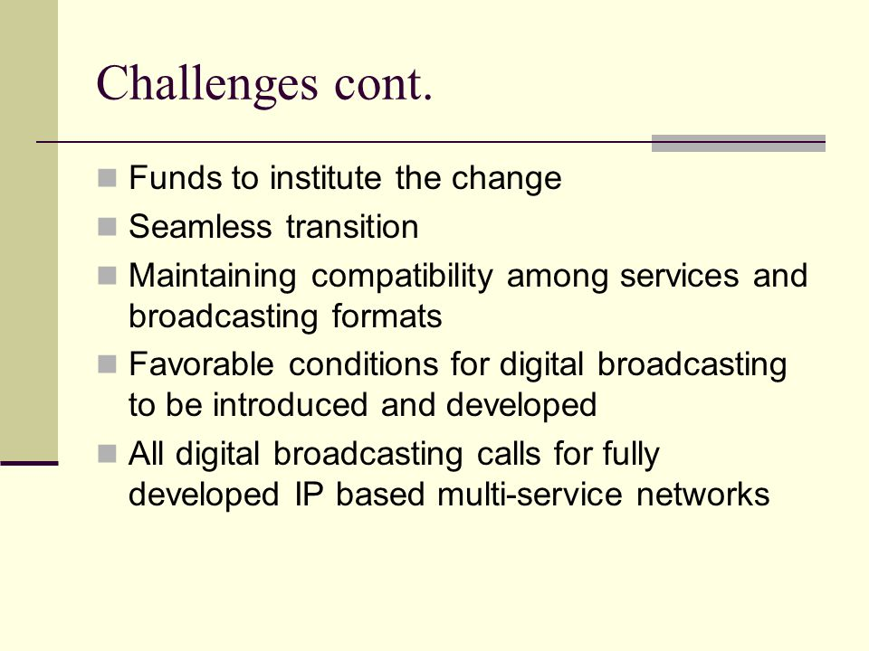 Challenges cont. Funds to institute the change Seamless transition Maintaining compatibility among services and broadcasting formats Favorable conditi
