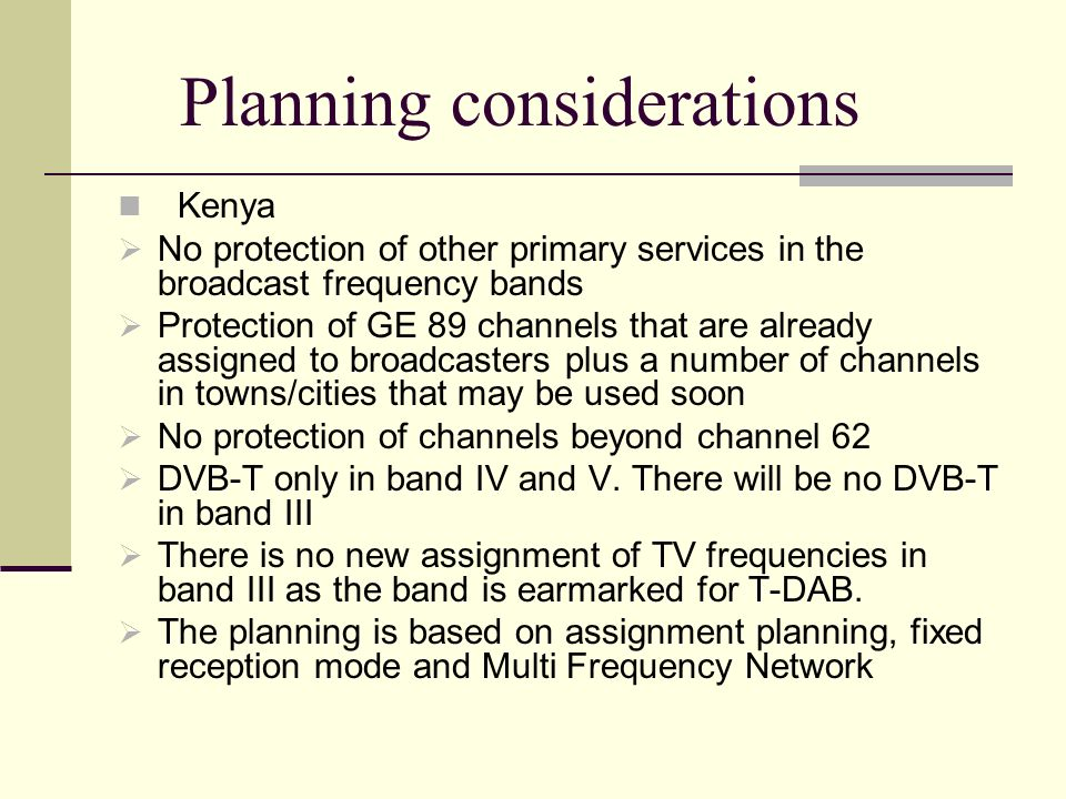 Planning considerations Kenya No protection of other primary services in the broadcast frequency bands Protection of GE 89 channels that are already a