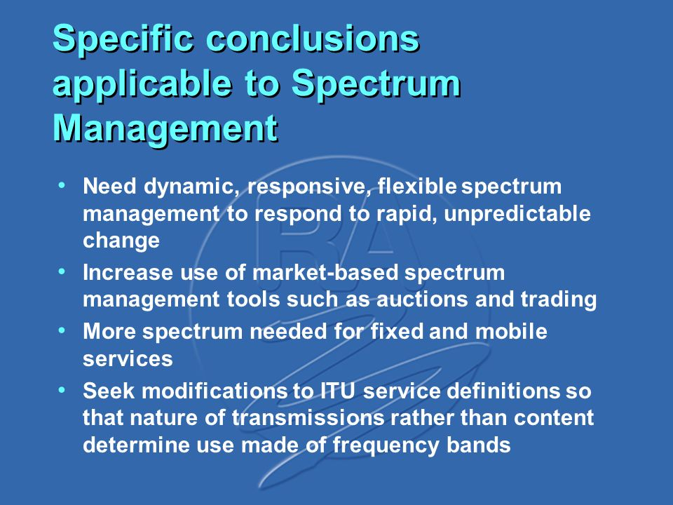 Specific conclusions applicable to Spectrum Management Need dynamic, responsive, flexible spectrum management to respond to rapid, unpredictable change Increase use of market-based spectrum management tools such as auctions and trading More spectrum needed for fixed and mobile services Seek modifications to ITU service definitions so that nature of transmissions rather than content determine use made of frequency bands