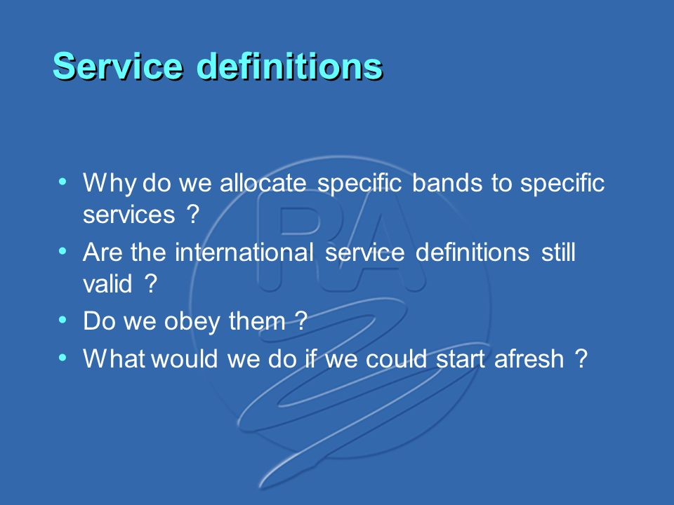 Service definitions Why do we allocate specific bands to specific services ? Are the international service definitions still valid ? Do we obey them ?
