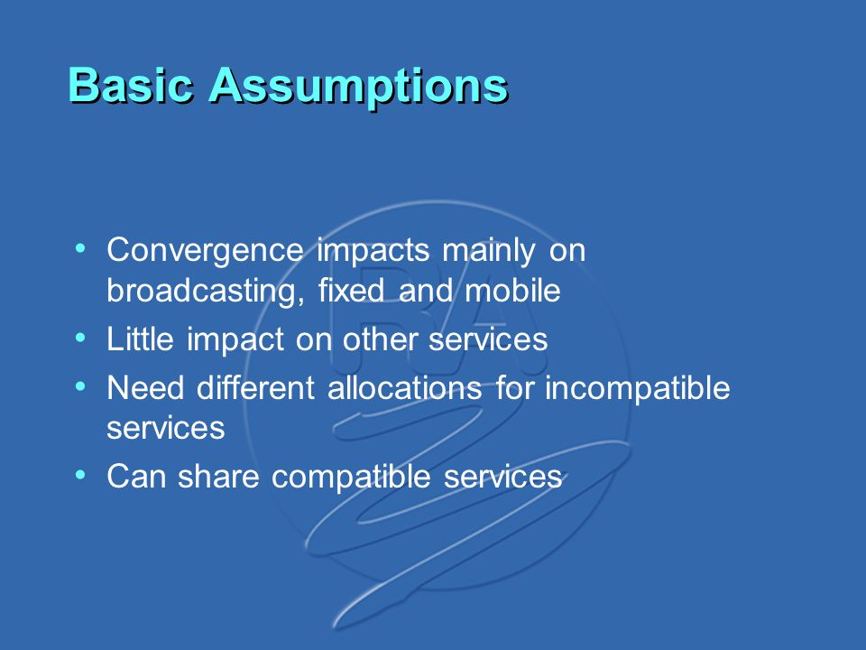 Basic Assumptions Convergence impacts mainly on broadcasting, fixed and mobile Little impact on other services Need different allocations for incompatible services Can share compatible services