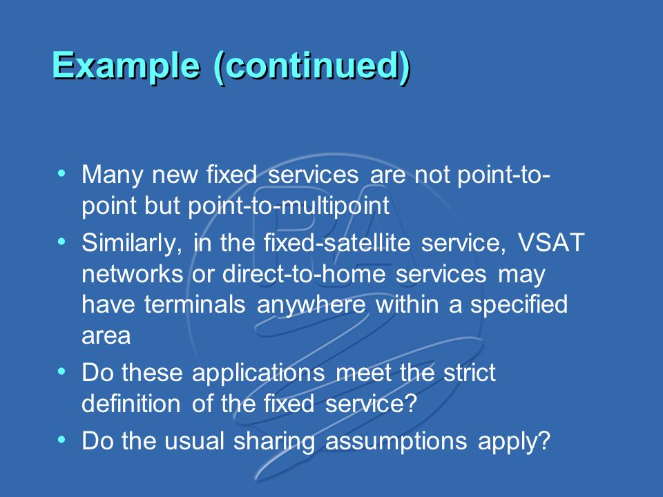 Example (continued) Many new fixed services are not point-to- point but point-to-multipoint Similarly, in the fixed-satellite service, VSAT networks or direct-to-home services may have terminals anywhere within a specified area Do these applications meet the strict definition of the fixed service.