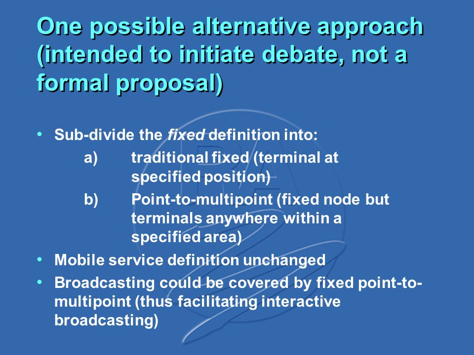 One possible alternative approach (intended to initiate debate, not a formal proposal) Sub-divide the fixed definition into: a)traditional fixed (terminal at specified position) b)Point-to-multipoint (fixed node but terminals anywhere within a specified area) Mobile service definition unchanged Broadcasting could be covered by fixed point-to- multipoint (thus facilitating interactive broadcasting)