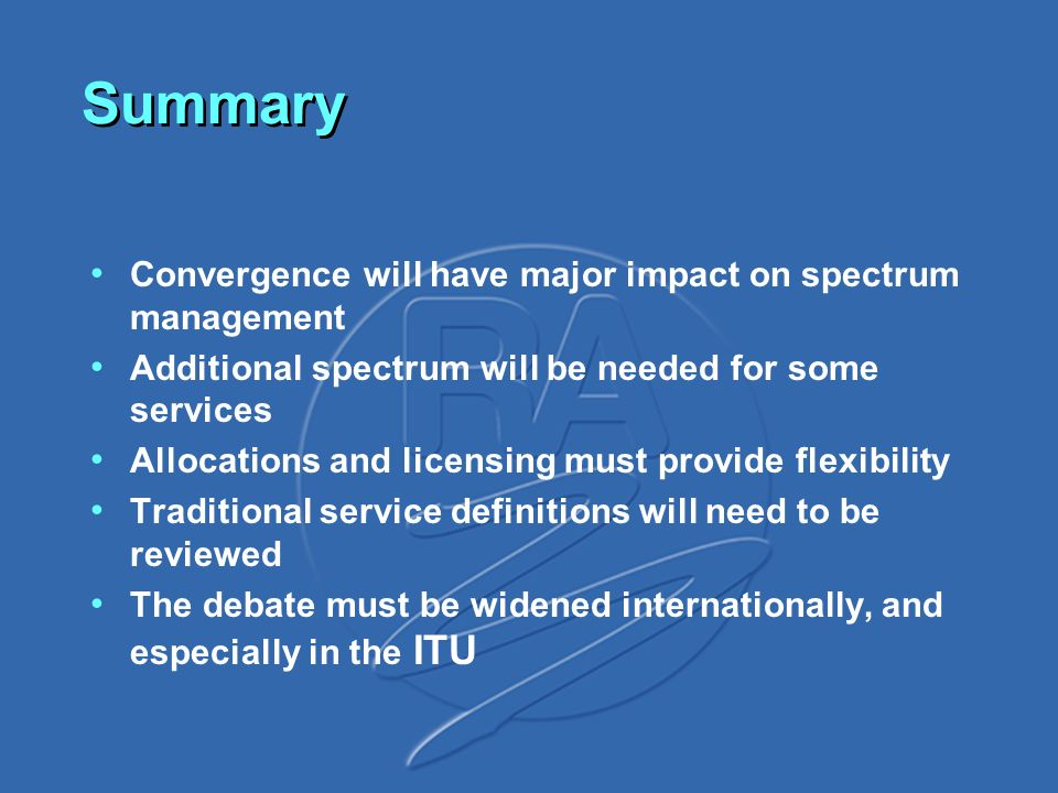 Summary Convergence will have major impact on spectrum management Additional spectrum will be needed for some services Allocations and licensing must