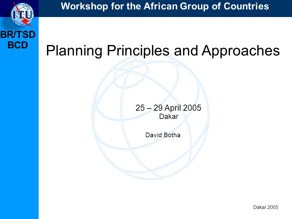 BR/TSD Dakar 2005 BCD Planning Principles continued Approach to the production of a plan, including protection of existing and planned stations The design of the plan to ensure: Compatibility between digital assignments/allotments and existing and planned analogue assignments; Compatibility between digital assignments/allotments; No need for additional procedures in both cases.