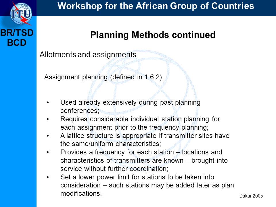 BR/TSD Dakar 2005 BCD Planning Methods continued Allotments and assignments Used already extensively during past planning conferences; Requires consid