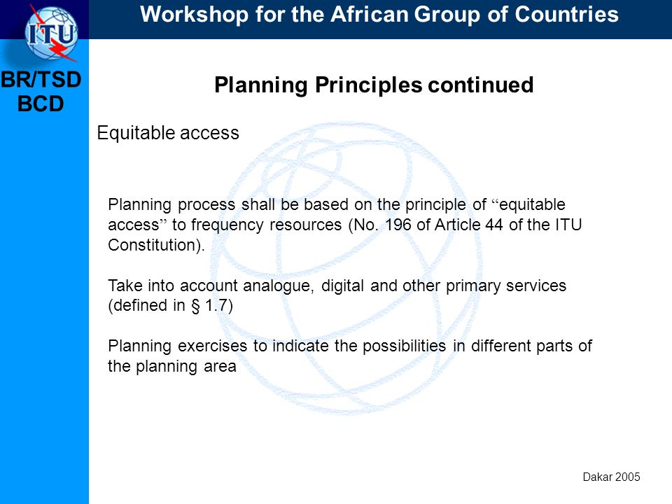 BR/TSD Dakar 2005 BCD Planning Principles continued Treatment of other primary services ITU-BR to publish lists of assignments of other primary services to be taken into consideration (CR/216, CR/217 and CR/220) according to definitions (1.7); Use bi- and multilateral agreements to reduce incompatibilities; Assignments of other primary service should only be taken into account upon request of the administration.