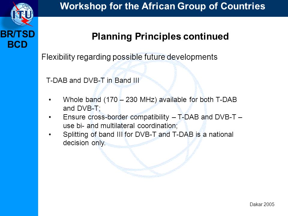 BR/TSD Dakar 2005 BCD Planning Principles continued Flexibility regarding possible future developments Subject to equitable access the planning should be able to deal with: MFN, SFN and a mixture of both, using appropriate system variants and location probabilities; Fixed reception, portable (outdoor and indoor) reception and mobile reception, using a limited number of appropriate system variants and location probabilities.