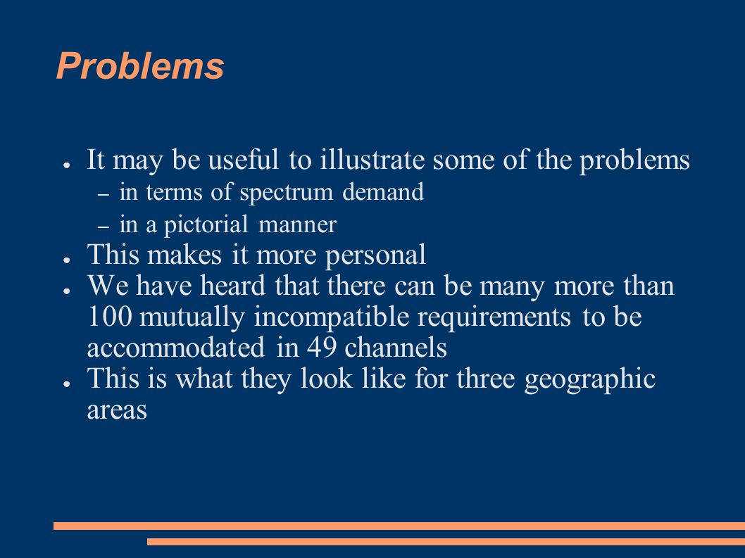 Problems It may be useful to illustrate some of the problems – in terms of spectrum demand – in a pictorial manner This makes it more personal We have heard that there can be many more than 100 mutually incompatible requirements to be accommodated in 49 channels This is what they look like for three geographic areas