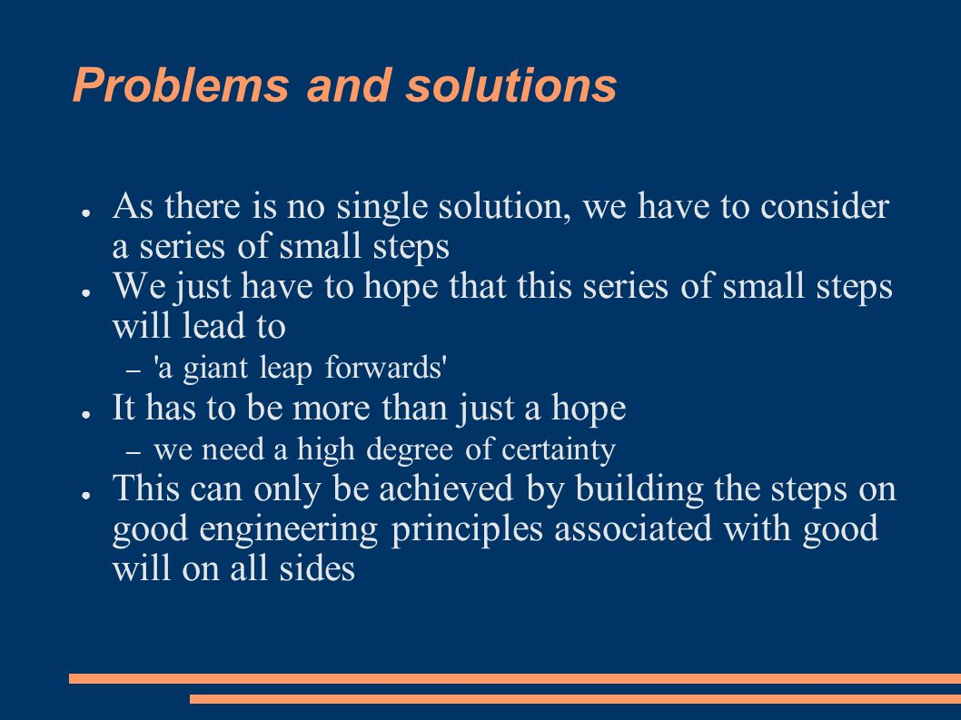 Problems and solutions As there is no single solution, we have to consider a series of small steps We just have to hope that this series of small steps will lead to – a giant leap forwards It has to be more than just a hope – we need a high degree of certainty This can only be achieved by building the steps on good engineering principles associated with good will on all sides