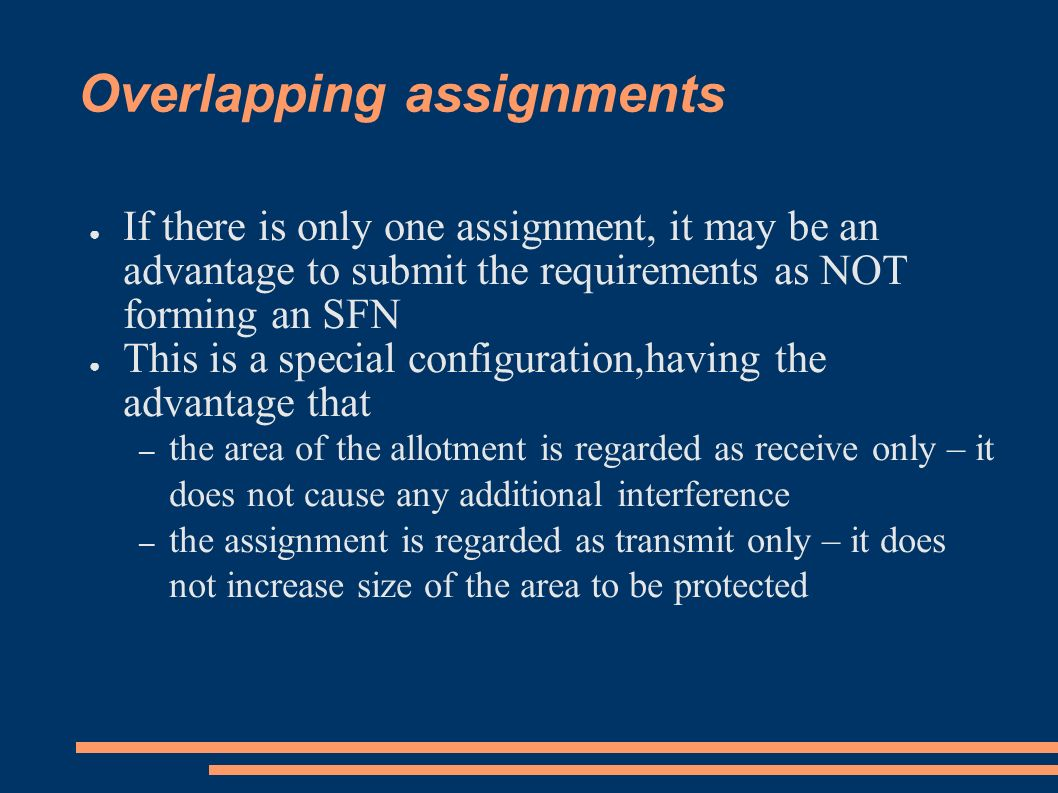 Overlapping assignments If there is only one assignment, it may be an advantage to submit the requirements as NOT forming an SFN This is a special configuration,having the advantage that – the area of the allotment is regarded as receive only – it does not cause any additional interference – the assignment is regarded as transmit only – it does not increase size of the area to be protected