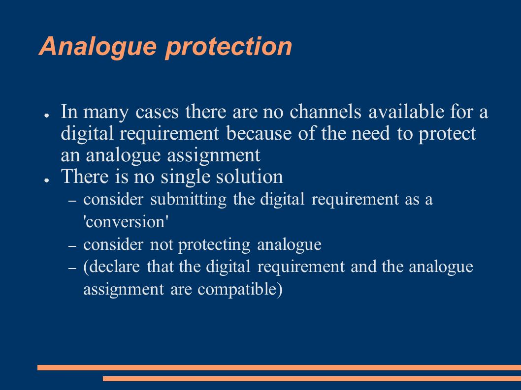 Analogue protection In many cases there are no channels available for a digital requirement because of the need to protect an analogue assignment There is no single solution – consider submitting the digital requirement as a conversion – consider not protecting analogue – (declare that the digital requirement and the analogue assignment are compatible)