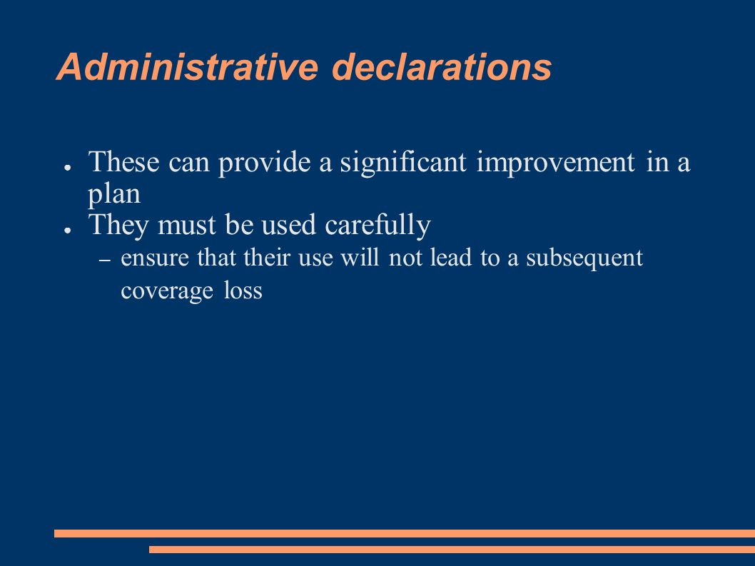 Administrative declarations These can provide a significant improvement in a plan They must be used carefully – ensure that their use will not lead to a subsequent coverage loss