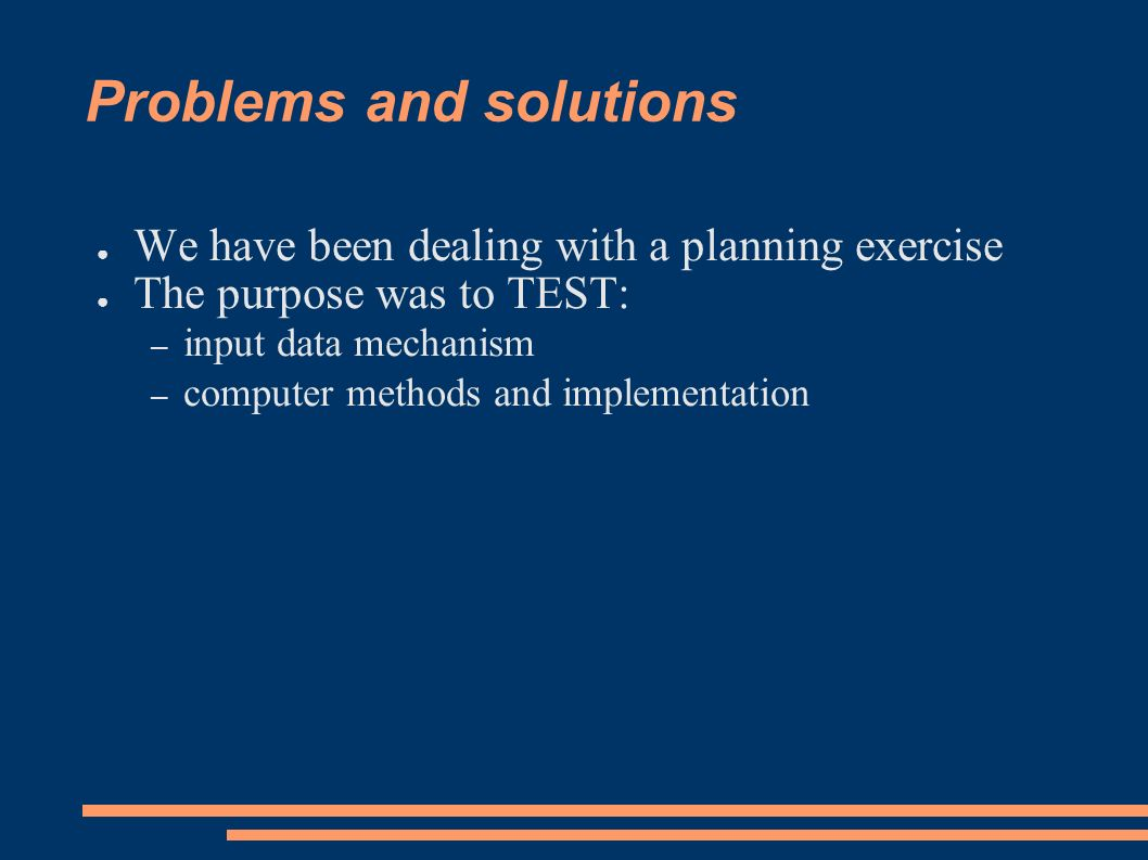 Problems and solutions We have been dealing with a planning exercise The purpose was to TEST: – input data mechanism – computer methods and implementation