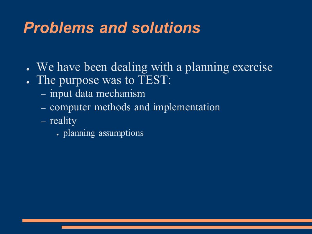 Problems and solutions We have been dealing with a planning exercise The purpose was to TEST: – input data mechanism – computer methods and implementation – reality planning assumptions