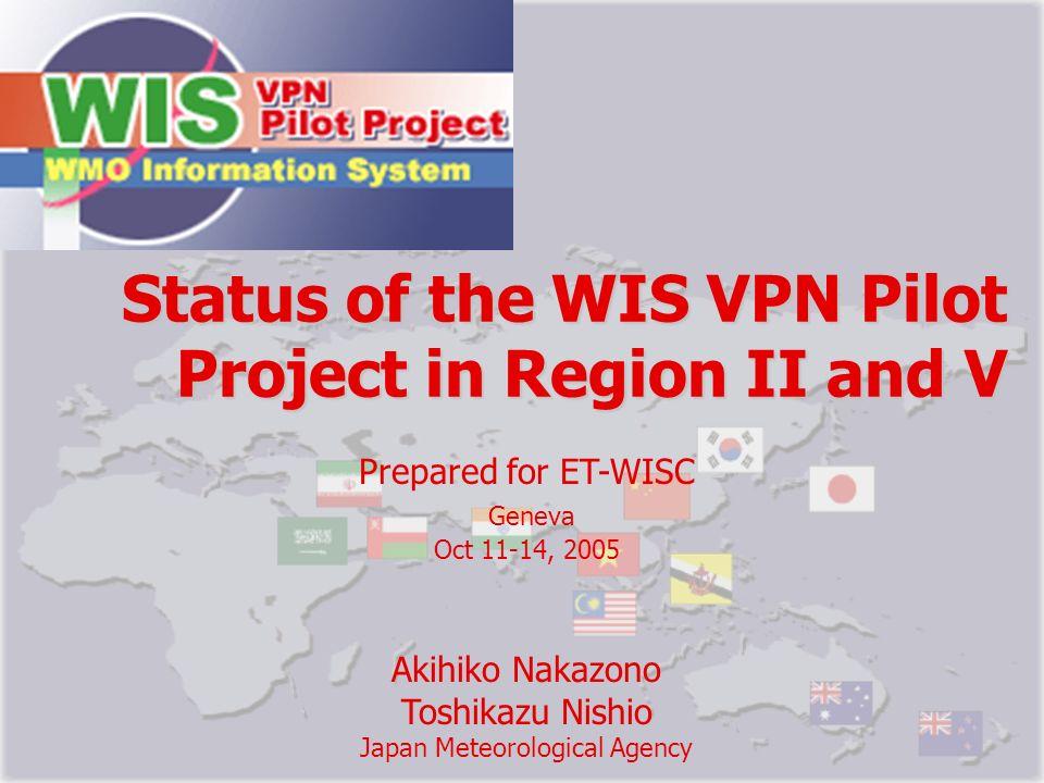 Status of the WIS VPN Pilot Project in Region II and V Prepared for ET-WISC Geneva Oct 11-14, 2005 Akihiko Nakazono Toshikazu Nishio Japan Meteorologi
