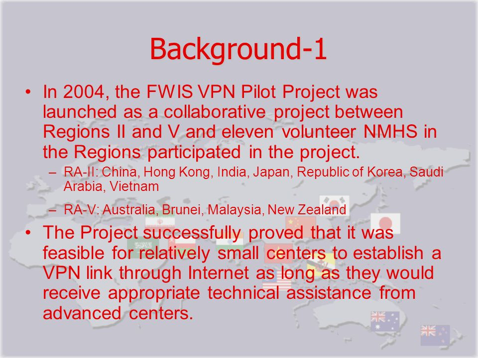 Background-1 In 2004, the FWIS VPN Pilot Project was launched as a collaborative project between Regions II and V and eleven volunteer NMHS in the Reg