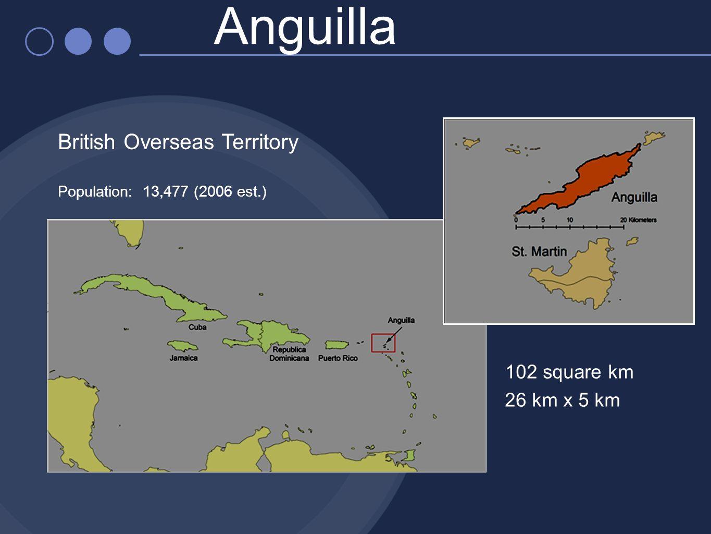 Anguilla British Overseas Territory Population: 13,477 (2006 est.) 102 square km 26 km x 5 km