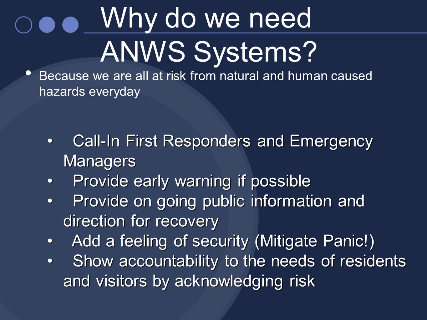 Why do we need ANWS Systems? Because we are all at risk from natural and human caused hazards everyday Call-In First Responders and Emergency Managers