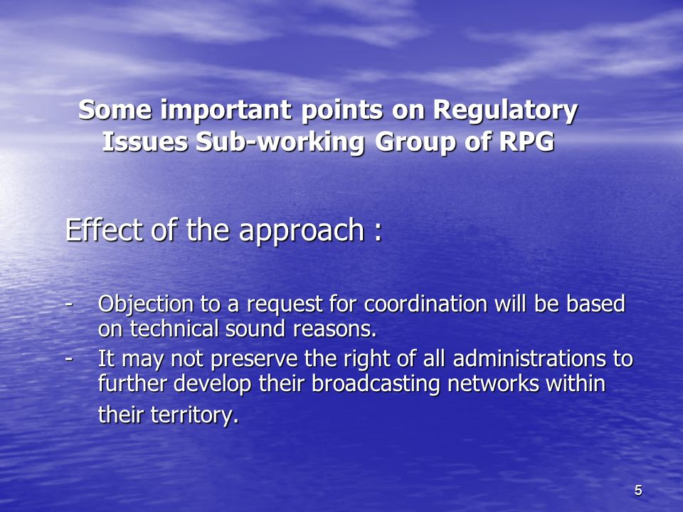 5 Some important points on Regulatory Issues Sub-working Group of RPG Effect of the approach : - Objection to a request for coordination will be based on technical sound reasons.