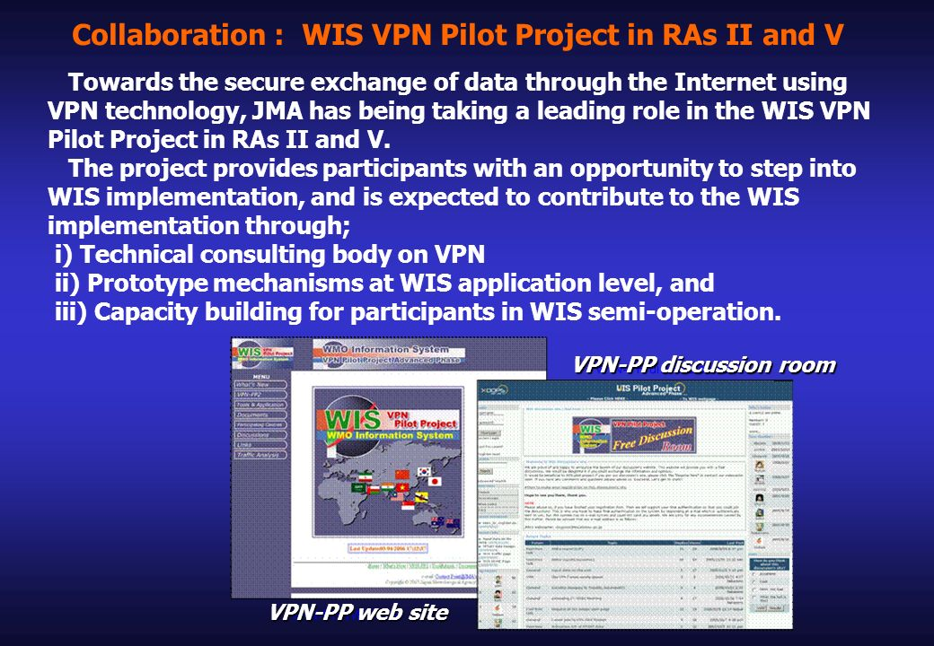 Collaboration : WIS VPN Pilot Project in RAs II and V Towards the secure exchange of data through the Internet using VPN technology, JMA has being taking a leading role in the WIS VPN Pilot Project in RAs II and V.