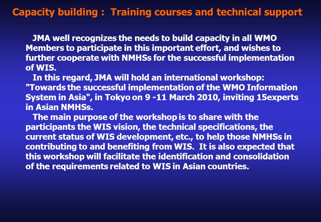 Capacity building : Training courses and technical support JMA well recognizes the needs to build capacity in all WMO Members to participate in this important effort, and wishes to further cooperate with NMHSs for the successful implementation of WIS.