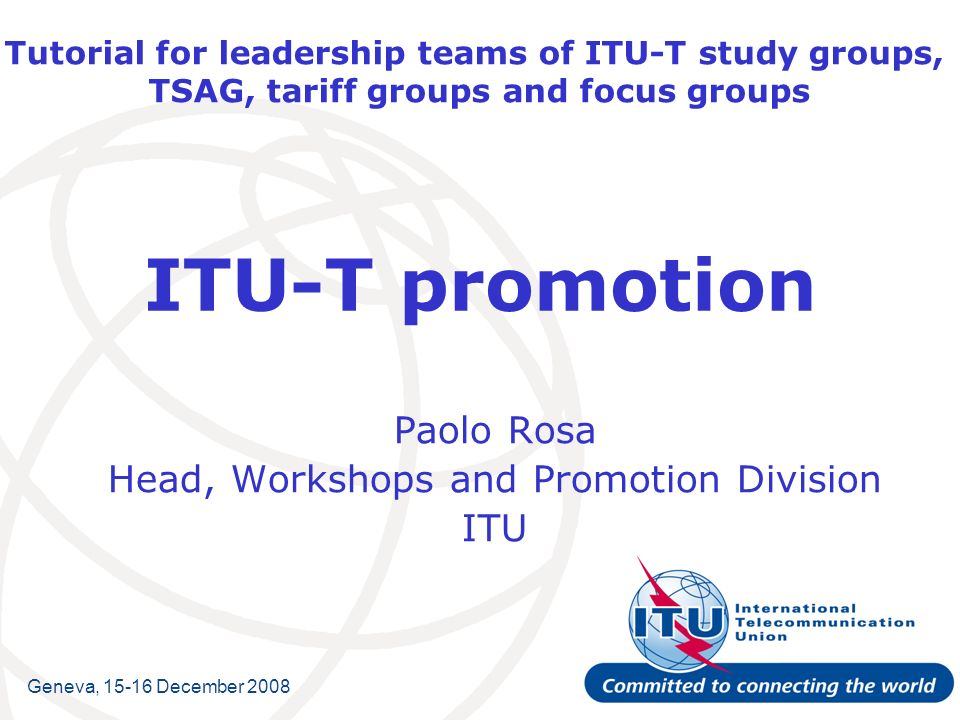 Tutorial for leadership teams of ITU-T study groups, TSAG, tariff groups and focus groups ITU-T promotion Paolo Rosa Head, Workshops and Promotion Div