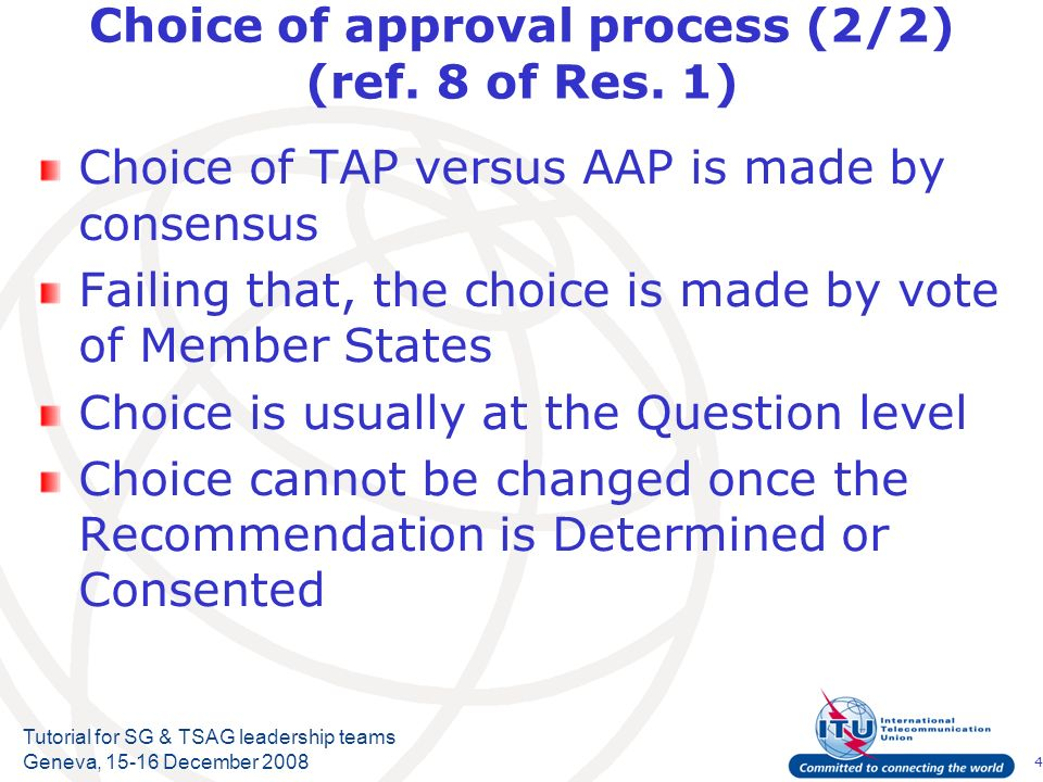 4 Tutorial for SG & TSAG leadership teams Geneva, 15-16 December 2008 Choice of approval process (2/2) (ref. 8 of Res. 1) Choice of TAP versus AAP is