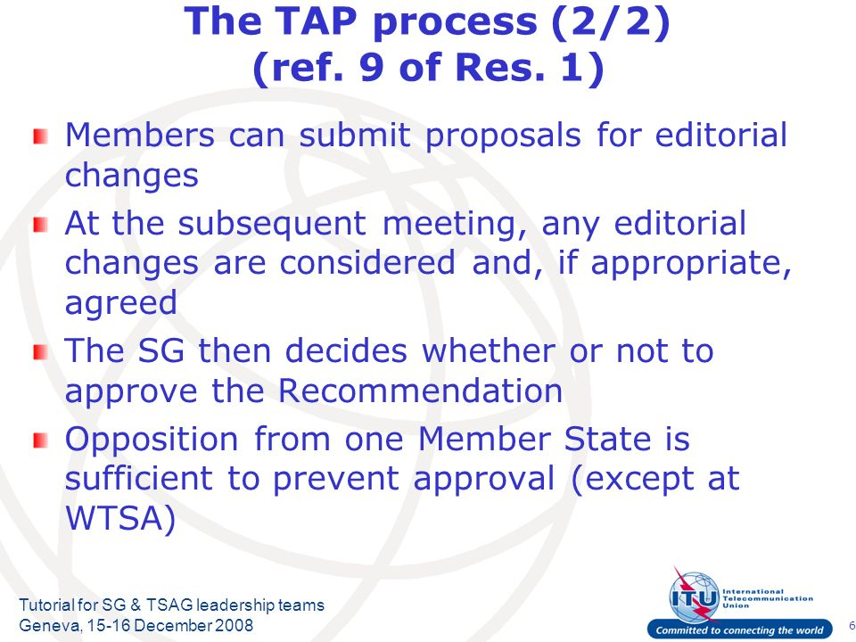 6 Tutorial for SG & TSAG leadership teams Geneva, 15-16 December 2008 The TAP process (2/2) (ref. 9 of Res. 1) Members can submit proposals for editor