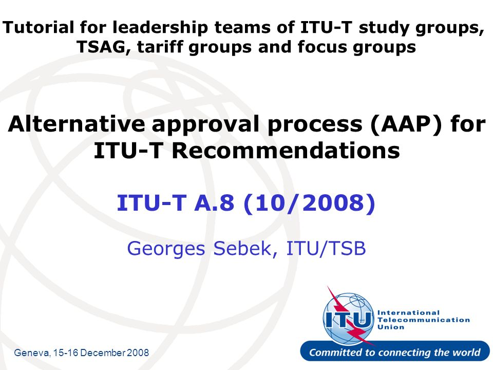 Tutorial for leadership teams of ITU-T study groups, TSAG, tariff groups and focus groups Alternative approval process (AAP) for ITU-T Recommendations ITU-T A.8 (10/2008) Georges Sebek, ITU/TSB Geneva, 15-16 December 2008