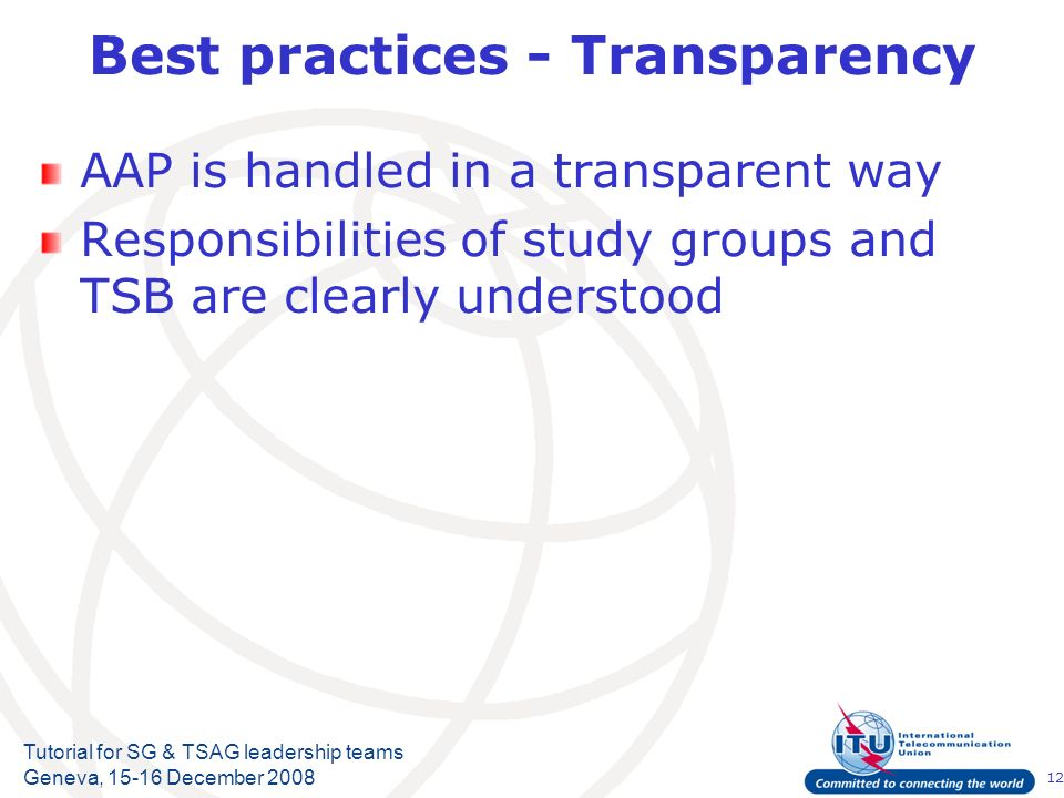 12 Tutorial for SG & TSAG leadership teams Geneva, 15-16 December 2008 AAP is handled in a transparent way Responsibilities of study groups and TSB are clearly understood Best practices - Transparency