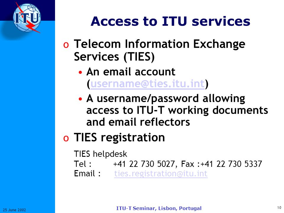 10 25 June 2002 ITU-T Seminar, Lisbon, Portugal Access to ITU services o Telecom Information Exchange Services (TIES) An email account (username@ties.itu.int)username@ties.itu.int A username/password allowing access to ITU-T working documents and email reflectors o TIES registration TIES helpdesk Tel : +41 22 730 5027, Fax :+41 22 730 5337 Email : ties.registration@itu.intties.registration@itu.int