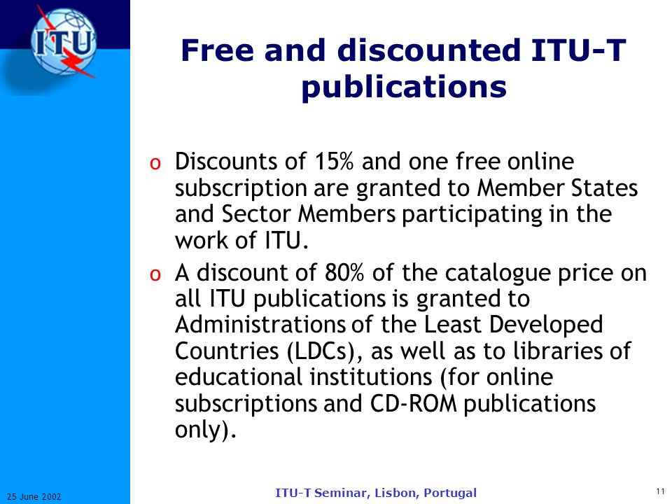 11 25 June 2002 ITU-T Seminar, Lisbon, Portugal Free and discounted ITU-T publications o Discounts of 15% and one free online subscription are granted to Member States and Sector Members participating in the work of ITU.