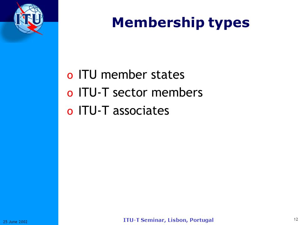 12 25 June 2002 ITU-T Seminar, Lisbon, Portugal Membership types o ITU member states o ITU-T sector members o ITU-T associates