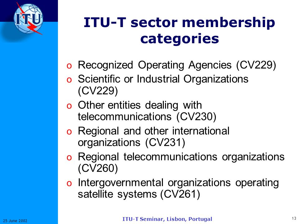 13 25 June 2002 ITU-T Seminar, Lisbon, Portugal ITU-T sector membership categories o Recognized Operating Agencies (CV229) o Scientific or Industrial Organizations (CV229) o Other entities dealing with telecommunications (CV230) o Regional and other international organizations (CV231) o Regional telecommunications organizations (CV260) o Intergovernmental organizations operating satellite systems (CV261)