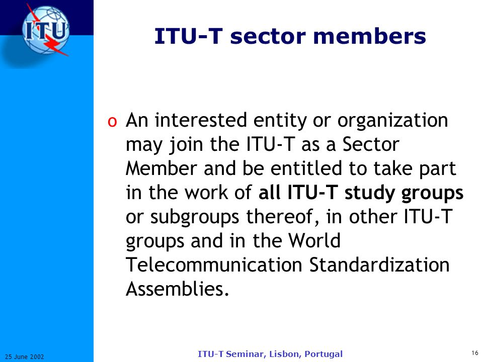 16 25 June 2002 ITU-T Seminar, Lisbon, Portugal ITU-T sector members o An interested entity or organization may join the ITU-T as a Sector Member and be entitled to take part in the work of all ITU-T study groups or subgroups thereof, in other ITU-T groups and in the World Telecommunication Standardization Assemblies.