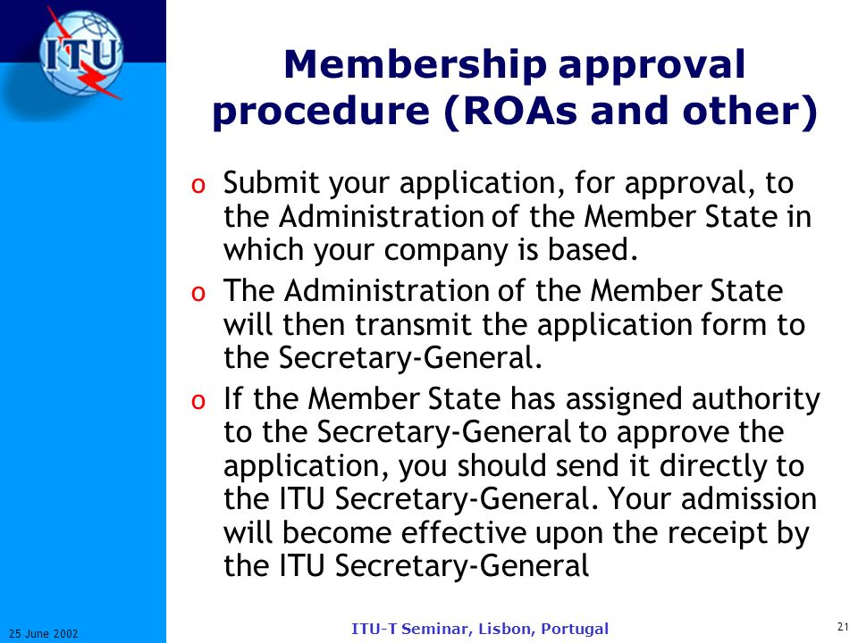 21 25 June 2002 ITU-T Seminar, Lisbon, Portugal Membership approval procedure (ROAs and other) o Submit your application, for approval, to the Administration of the Member State in which your company is based.