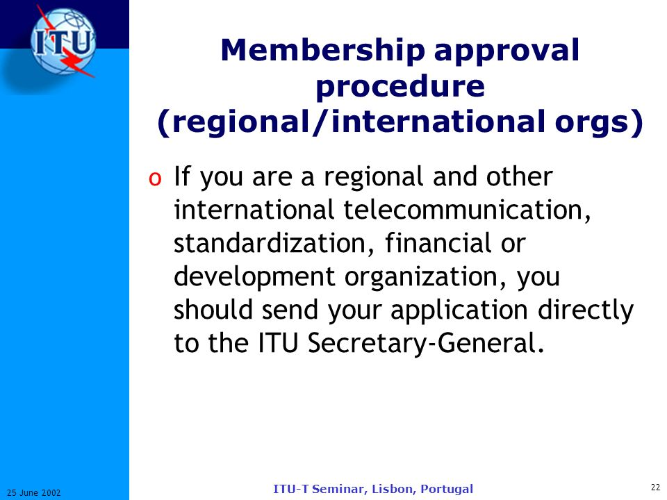 22 25 June 2002 ITU-T Seminar, Lisbon, Portugal Membership approval procedure (regional/international orgs) o If you are a regional and other international telecommunication, standardization, financial or development organization, you should send your application directly to the ITU Secretary-General.