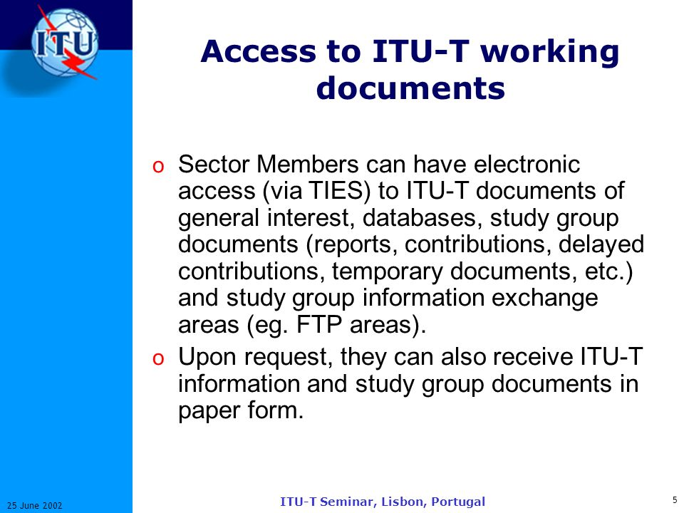 5 25 June 2002 ITU-T Seminar, Lisbon, Portugal Access to ITU-T working documents o Sector Members can have electronic access (via TIES) to ITU-T documents of general interest, databases, study group documents (reports, contributions, delayed contributions, temporary documents, etc.) and study group information exchange areas (eg.