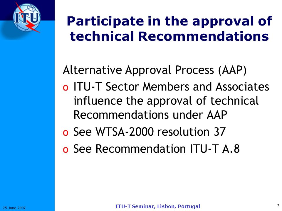 7 25 June 2002 ITU-T Seminar, Lisbon, Portugal Participate in the approval of technical Recommendations Alternative Approval Process (AAP) o ITU-T Sector Members and Associates influence the approval of technical Recommendations under AAP o See WTSA-2000 resolution 37 o See Recommendation ITU-T A.8